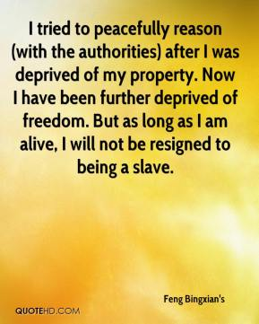 Feng Bingxian's - I tried to peacefully reason (with the authorities) after I was deprived of my property. Now I have been further deprived of freedom. But as long as I am alive, I will not be resigned to being a slave.
