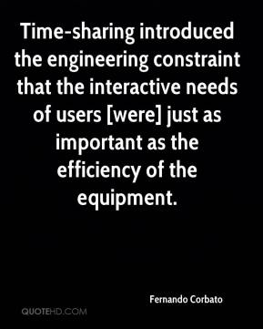 Fernando Corbato - Time-sharing introduced the engineering constraint that the interactive needs of users [were] just as important as the efficiency of the equipment.