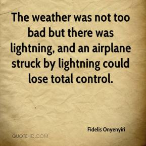 Fidelis Onyenyiri - The weather was not too bad but there was lightning, and an airplane struck by lightning could lose total control.