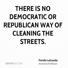 Fiorello LaGuardia - There is no Democratic or Republican way of cleaning the streets.