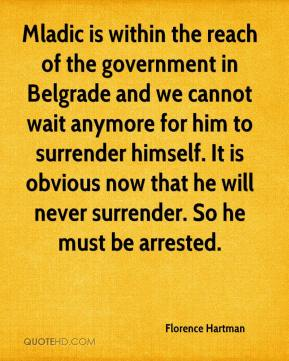 Florence Hartman - Mladic is within the reach of the government in Belgrade and we cannot wait anymore for him to surrender himself. It is obvious now that he will never surrender. So he must be arrested.