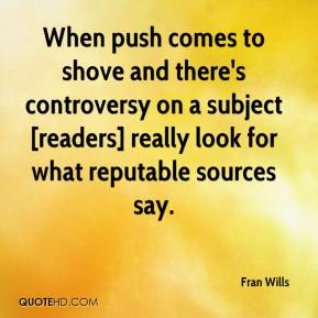 Fran Wills - When push comes to shove and there's controversy on a subject [readers] really look for what reputable sources say.