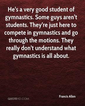 Francis Allen - He's a very good student of gymnastics. Some guys aren't students. They're just here to compete in gymnastics and go through the motions. They really don't understand what gymnastics is all about.