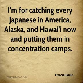 Francis Biddle - I'm for catching every Japanese in America, Alaska, and Hawai'i now and putting them in concentration camps.