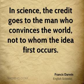 Francis Darwin - In science, the credit goes to the man who convinces the world, not to whom the idea first occurs.