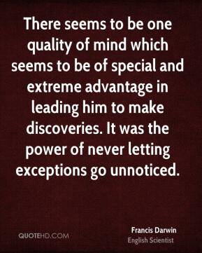 Francis Darwin - There seems to be one quality of mind which seems to be of special and extreme advantage in leading him to make discoveries. It was the power of never letting exceptions go unnoticed.