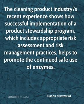 Francis Kruszewski - The cleaning product industry?s recent experience shows how successful implementation of a product stewardship program, which includes appropriate risk assessment and risk management practices, helps to promote the continued safe use of enzymes.