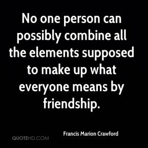 No one person can possibly combine all the elements supposed to make up what everyone means by friendship.