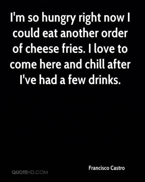 Francisco Castro - I'm so hungry right now I could eat another order of cheese fries. I love to come here and chill after I've had a few drinks.
