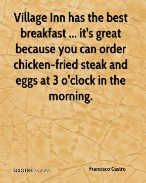 Francisco Castro - Village Inn has the best breakfast ... it's great because you can order chicken-fried steak and eggs at 3 o'clock in the morning.