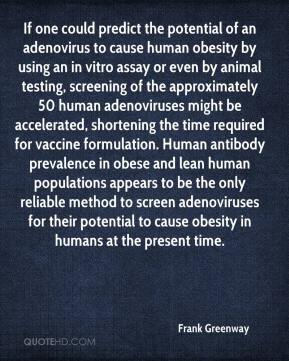 Frank Greenway - If one could predict the potential of an adenovirus to cause human obesity by using an in vitro assay or even by animal testing, screening of the approximately 50 human adenoviruses might be accelerated, shortening the time required for vaccine formulation. Human antibody prevalence in obese and lean human populations appears to be the only reliable method to screen adenoviruses for their potential to cause obesity in humans at the present time.