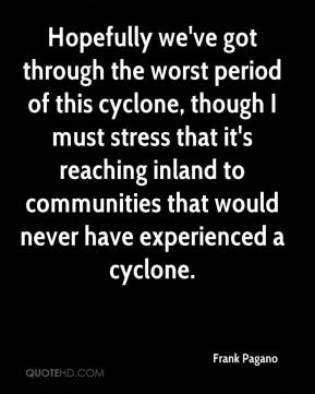 Frank Pagano - Hopefully we've got through the worst period of this cyclone, though I must stress that it's reaching inland to communities that would never have experienced a cyclone.