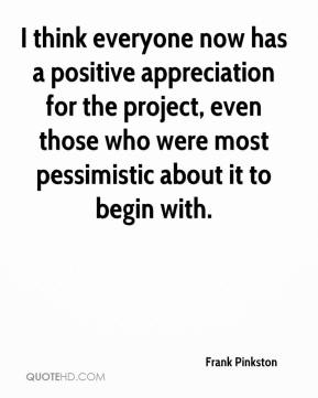 Frank Pinkston - I think everyone now has a positive appreciation for the project, even those who were most pessimistic about it to begin with.