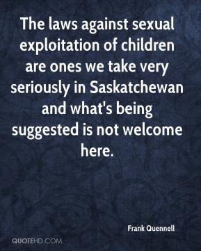 Frank Quennell - The laws against sexual exploitation of children are ones we take very seriously in Saskatchewan and what's being suggested is not welcome here.