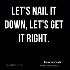 Frank Reynolds - Let's nail it down, let's get it right.
