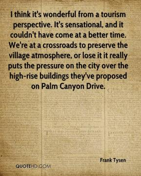 Frank Tysen - I think it's wonderful from a tourism perspective. It's sensational, and it couldn't have come at a better time. We're at a crossroads to preserve the village atmosphere, or lose it it really puts the pressure on the city over the high-rise buildings they've proposed on Palm Canyon Drive.