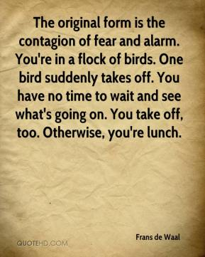 The original form is the contagion of fear and alarm. You're in a flock of birds. One bird suddenly takes off. You have no time to wait and see what's going on. You take off, too. Otherwise, you're lunch.