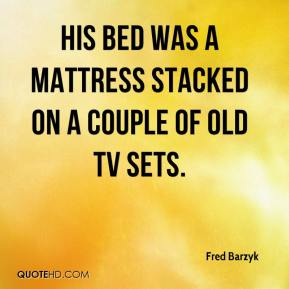 Fred Barzyk - His bed was a mattress stacked on a couple of old TV sets.
