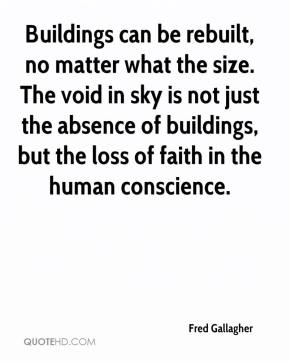 Fred Gallagher - Buildings can be rebuilt, no matter what the size. The void in sky is not just the absence of buildings, but the loss of faith in the human conscience.