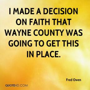Fred Owen - I made a decision on faith that Wayne County was going to get this in place.