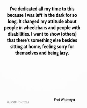 Fred Wittmeyer - I've dedicated all my time to this because I was left in the dark for so long. It changed my attitude about people in wheelchairs and people with disabilities. I want to show (others) that there's something else besides sitting at home, feeling sorry for themselves and being lazy.