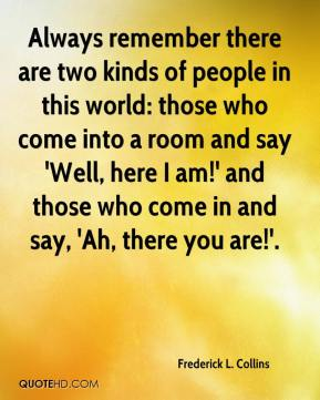 Frederick L. Collins - Always remember there are two kinds of people in this world: those who come into a room and say 'Well, here I am!' and those who come in and say, 'Ah, there you are!'.