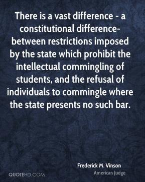 Frederick M. Vinson - There is a vast difference - a constitutional difference-between restrictions imposed by the state which prohibit the intellectual commingling of students, and the refusal of individuals to commingle where the state presents no such bar.