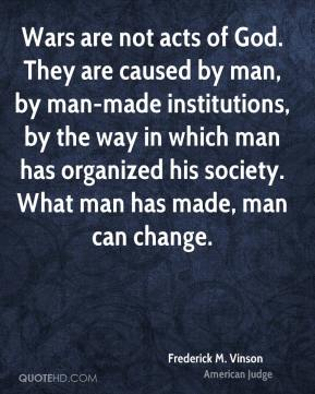 Frederick M. Vinson - Wars are not acts of God. They are caused by man, by man-made institutions, by the way in which man has organized his society. What man has made, man can change.