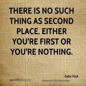 Gabe Paul - There is no such thing as second place. Either you're first or you're nothing.