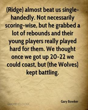 Gary Bowker - (Ridge) almost beat us single-handedly. Not necessarily scoring-wise, but he grabbed a lot of rebounds and their young players really played hard for them. We thought once we got up 20-22 we could coast, but (the Wolves) kept battling.