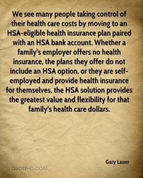 Gary Lauer - We see many people taking control of their health care costs by moving to an HSA-eligible health insurance plan paired with an HSA bank account. Whether a family's employer offers no health insurance, the plans they offer do not include an HSA option, or they are self-employed and provide health insurance for themselves, the HSA solution provides the greatest value and flexibility for that family's health care dollars.