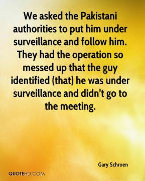 Gary Schroen - We asked the Pakistani authorities to put him under surveillance and follow him. They had the operation so messed up that the guy identified (that) he was under surveillance and didn't go to the meeting.
