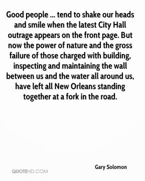 Gary Solomon - Good people ... tend to shake our heads and smile when the latest City Hall outrage appears on the front page. But now the power of nature and the gross failure of those charged with building, inspecting and maintaining the wall between us and the water all around us, have left all New Orleans standing together at a fork in the road.