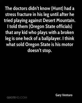 Gary Venturo - The doctors didn't know (Hunt) had a stress fracture in his leg until after he tried playing against Desert Mountain. I told them (Oregon State officials) that any kid who plays with a broken leg is one heck of a ballplayer. I think what sold Oregon State is his motor doesn't stop.