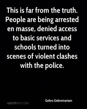Gebru Gebremariam - This is far from the truth. People are being arrested en masse, denied access to basic services and schools turned into scenes of violent clashes with the police.