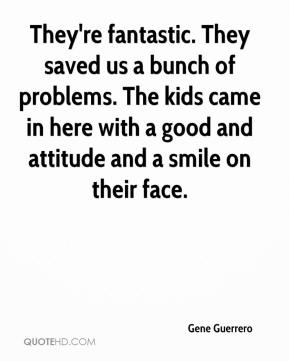 They're fantastic. They saved us a bunch of problems. The kids came in here with a good and attitude and a smile on their face.