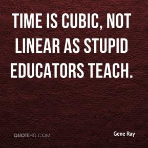 Gene Ray - Time is CUBIC, not linear as stupid educators teach.