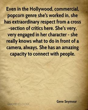 Gene Seymour - Even in the Hollywood, commercial, popcorn genre she's worked in, she has extraordinary respect from a cross-section of critics here. She's very, very engaged in her character - she really knows what to do in front of a camera, always. She has an amazing capacity to connect with people.