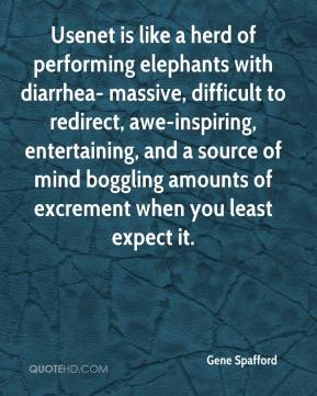 Gene Spafford - Usenet is like a herd of performing elephants with diarrhea- massive, difficult to redirect, awe-inspiring, entertaining, and a source of mind boggling amounts of excrement when you least expect it.