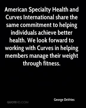 George DeVries - American Specialty Health and Curves International share the same commitment to helping individuals achieve better health. We look forward to working with Curves in helping members manage their weight through fitness.