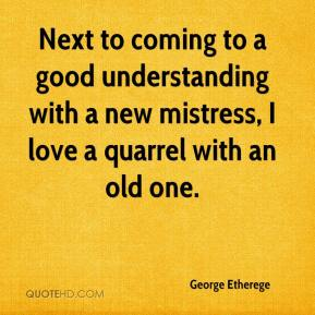 George Etherege - Next to coming to a good understanding with a new mistress, I love a quarrel with an old one.