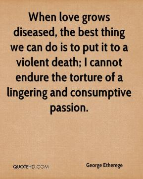 George Etherege - When love grows diseased, the best thing we can do is to put it to a violent death; I cannot endure the torture of a lingering and consumptive passion.
