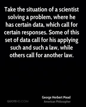 George Herbert Mead - Take the situation of a scientist solving a problem, where he has certain data, which call for certain responses. Some of this set of data call for his applying such and such a law, while others call for another law.