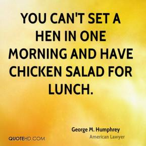 George M. Humphrey - You can't set a hen in one morning and have chicken salad for lunch.
