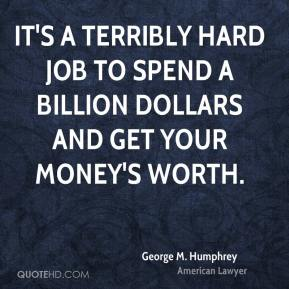 George M. Humphrey - It's a terribly hard job to spend a billion dollars and get your money's worth.