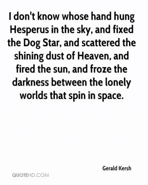 Gerald Kersh - I don't know whose hand hung Hesperus in the sky, and fixed the Dog Star, and scattered the shining dust of Heaven, and fired the sun, and froze the darkness between the lonely worlds that spin in space.
