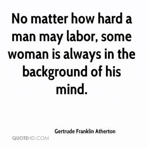 Gertrude Franklin Atherton - No matter how hard a man may labor, some woman is always in the background of his mind.