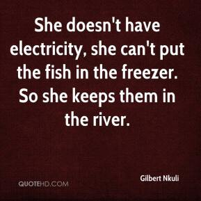 Gilbert Nkuli - She doesn't have electricity, she can't put the fish in the freezer. So she keeps them in the river.