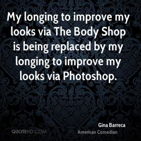 Gina Barreca - My longing to improve my looks via The Body Shop is being replaced by my longing to improve my looks via Photoshop.