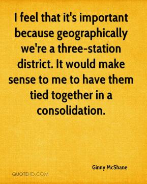 Ginny McShane - I feel that it's important because geographically we're a three-station district. It would make sense to me to have them tied together in a consolidation.